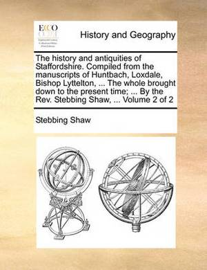 The History and Antiquities of Staffordshire. Compiled from the Manuscripts of Huntbach, Loxdale, Bishop Lyttelton, ... the Whole Brought Down to the Present Time; ... by the REV. Stebbing Shaw, ... Volume 2 of 2