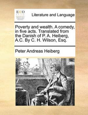 Poverty and Wealth. a Comedy, in Five Acts. Translated from the Danish of P. A. Heiberg, A.C. by C. H. Wilson, Esq.