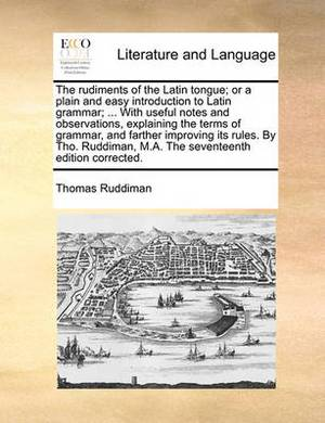 The Rudiments of the Latin Tongue; Or a Plain and Easy Introduction to Latin Grammar; ... with Useful Notes and Observations, Explaining the Terms of Grammar, and Farther Improving Its Rules. by Tho. Ruddiman, M.A. the Seventeenth Edition Corrected.