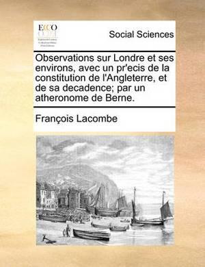 Observations Sur Londre Et Ses Environs, Avec Un Pr'ecis de la Constitution de l'Angleterre, Et de Sa Decadence; Par Un Atheronome de Berne.