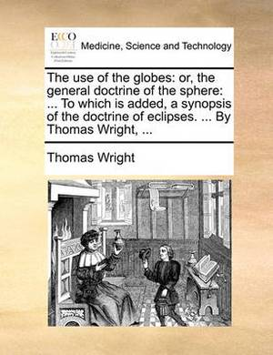 The Use of the Globes: Or, the General Doctrine of the Sphere: ... to Which Is Added, a Synopsis of the Doctrine of Eclipses. ... by Thomas Wright, ...