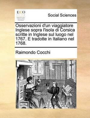 Osservazioni d'Un Viaggiatore Inglese Sopra l'Isola Di Corsica Scritte in Inglese Sul Luogo Nel 1767. E Tradotte in Italiano Nel 1768.