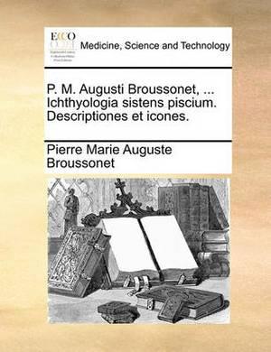 P. M. Augusti Broussonet, ... Ichthyologia Sistens Piscium. Descriptiones Et Icones.