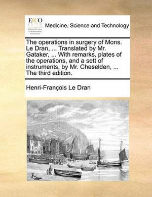 The Operations in Surgery of Mons. Le Dran, ... Translated by Mr. Gataker, ... with Remarks, Plates of the Operations, and a Sett of Instruments, by Mr. Cheselden, ... the Third Edition.