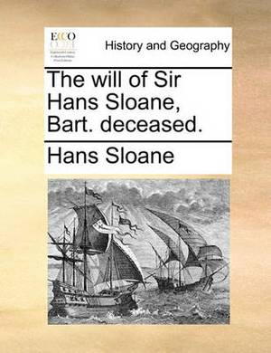 The Will of Sir Hans Sloane, Bart. Deceased.