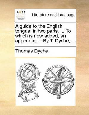 A Guide to the English Tongue: In Two Parts. ... to Which Is Now Added, an Appendix, ... by T. Dyche,