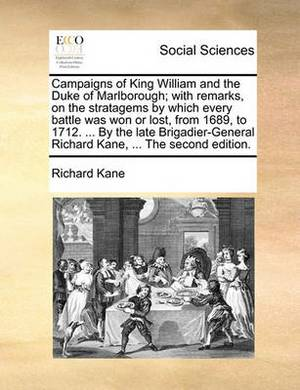 Campaigns of King William and the Duke of Marlborough; With Remarks, on the Stratagems by Which Every Battle Was Won or Lost, from 1689, to 1712. ... by the Late Brigadier-General Richard Kane, ... the Second Edition