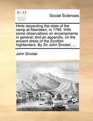Hints Respecting the State of the Camp at Aberdeen, in 1795. with Some Observations on Encampments in General; And an Appendix, on the Ancient Dress of the Scottish Highlanders. by Sir John Sinclair, ...