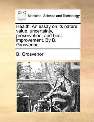 Health. an Essay on Its Nature, Value, Uncertainty, Preservation, and Best Improvement. by B. Grosvenor