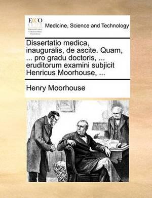 Dissertatio Medica, Inauguralis, de Ascite. Quam, ... Pro Gradu Doctoris, ... Eruditorum Examini Subjicit Henricus Moorhouse, ...