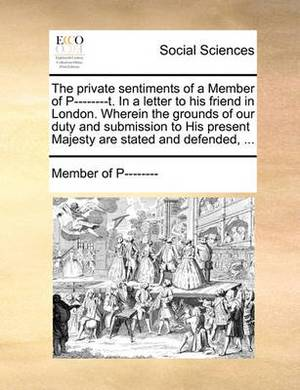 The Private Sentiments of a Member of P--------T. in a Letter to His Friend in London. Wherein the Grounds of Our Duty and Submission to His Present Majesty Are Stated and Defended, ...