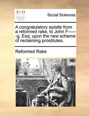 A Congratulatory Epistle from a Reformed Rake, to John F------G, Esq; Upon the New Scheme of Reclaiming Prostitutes.