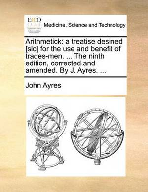 Arithmetick: A Treatise Desined [sic] for the Use and Benefit of Trades-Men. ... the Ninth Edition, Corrected and Amended. by J. Ayres.