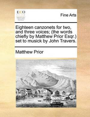 Eighteen Canzonets for Two, and Three Voices; (The Words Chiefly by Matthew Prior Esqr.) Set to Musick by John Travers.