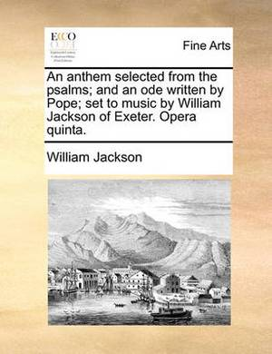 An Anthem Selected from the Psalms; And an Ode Written by Pope; Set to Music by William Jackson of Exeter. Opera Quinta.