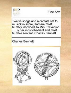 Twelve Songs and a Cantata Set to Musick in Score, and Are Most Humbly Inscribed, to Mrs. Trevanion, ... by Her Most Obedient and Most Humble Servant, Charles Bennett.