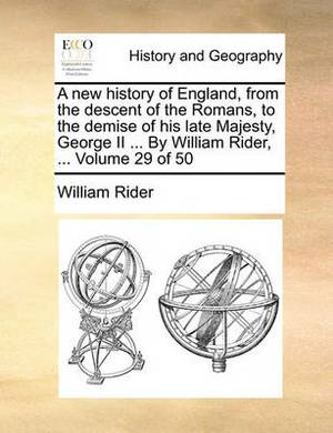 A New History of England, from the Descent of the Romans, to the Demise of His Late Majesty, George II ... by William Rider, ... Volume 29 of 50