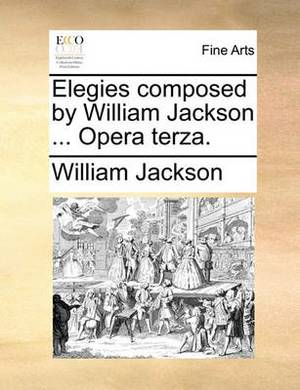Elegies Composed by William Jackson ... Opera Terza
