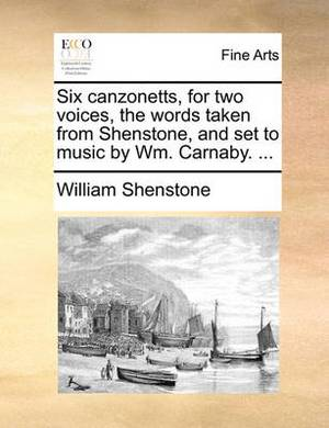 Six Canzonetts, for Two Voices, the Words Taken from Shenstone, and Set to Music by Wm. Carnaby.