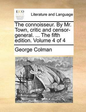 The Connoisseur. by Mr. Town, Critic and Censor-General. ... the Fifth Edition. Volume 4 of 4