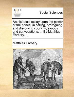 An Historical Essay Upon the Power of the Prince, in Calling, Proroguing and Dissolving Councils, Synods and Convocations. ... by Matthias Earbery, ...