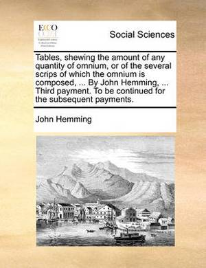 Tables, Shewing the Amount of Any Quantity of Omnium, or of the Several Scrips of Which the Omnium Is Composed, ... by John Hemming, ... Third Payment. to Be Continued for the Subsequent Payments.