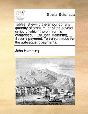 Tables, Shewing the Amount of Any Quantity of Omnium, or of the Several Scrips of Which the Omnium Is Composed, ... by John Hemming, ... Second Payment. to Be Continued for the Subsequent Payments.