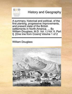 A Summary, Historical and Political, of the First Planting, Progressive Improvements, and Present State of the British Settlements in North-America. ... by William Douglass, M.D. Vol. I [-Vol. II. Part I]. [one Line from Cicero] Volume 1 of 2