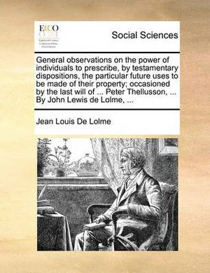General Observations on the Power of Individuals to Prescribe, by Testamentary Dispositions, the Particular Future Uses to Be Made of Their Property; Occasioned by the Last Will of ... Peter Thellusson, ... by John Lewis de Lolme,