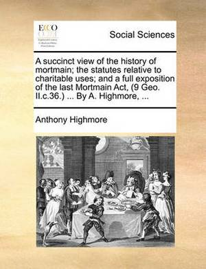A Succinct View of the History of Mortmain; The Statutes Relative to Charitable Uses; And a Full Exposition of the Last Mortmain ACT, (9 Geo. II.C.36.) ... by A. Highmore, ...