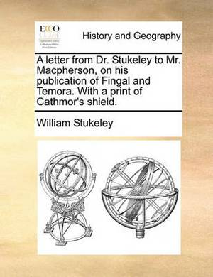 A Letter from Dr. Stukeley to Mr. Macpherson, on His Publication of Fingal and Temora. with a Print of Cathmor's Shield