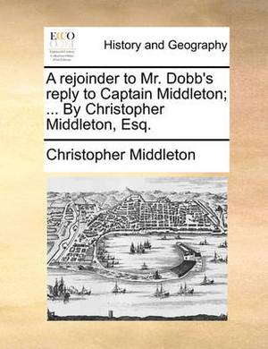 A Rejoinder to Mr. Dobb's Reply to Captain Middleton; ... by Christopher Middleton, Esq