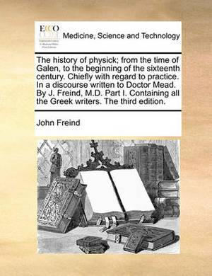 The History of Physick; From the Time of Galen, to the Beginning of the Sixteenth Century. Chiefly with Regard to Practice. in a Discourse Written to Doctor Mead. by J. Freind, M.D. Part I. Containing All the Greek Writers. the Third Edition.
