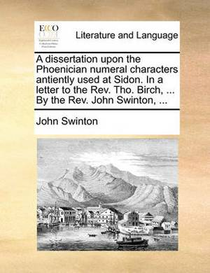 A Dissertation Upon the Phoenician Numeral Characters Antiently Used at Sidon. in a Letter to the REV. Tho. Birch, ... by the REV. John Swinton, ...
