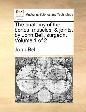 The Anatomy of the Bones, Muscles, & Joints, by John Bell, Surgeon. Volume 1 of 2