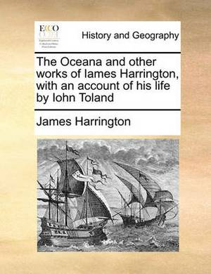 The Oceana and Other Works of Iames Harrington, with an Account of His Life by Iohn Toland
