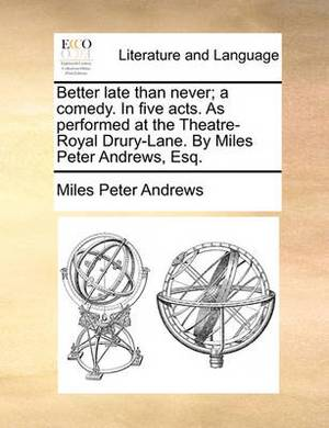 Better Late Than Never; A Comedy. in Five Acts. as Performed at the Theatre-Royal Drury-Lane. by Miles Peter Andrews, Esq.