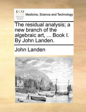 The Residual Analysis; A New Branch of the Algebraic Art, ... Book I. by John Landen.