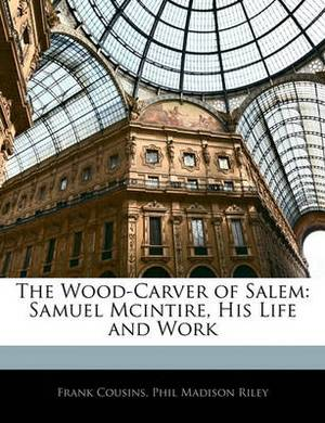 The Wood-Carver of Salem: Samuel McIntire, His Life and Work