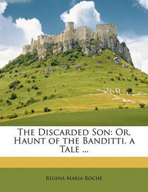 The Discarded Son: Or, Haunt of the Banditti. a Tale ...