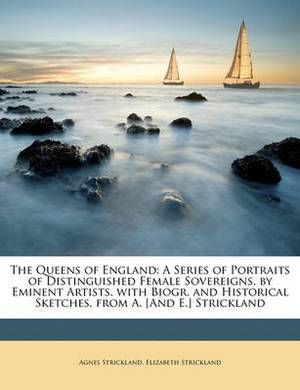The Queens of England: A Series of Portraits of Distinguished Female Sovereigns, by Eminent Artists. with Biogr. and Historical Sketches, from A. [And E.] Strickland