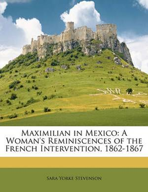 Maximilian in Mexico: A Woman's Reminiscences of the French Intervention, 1862-1867