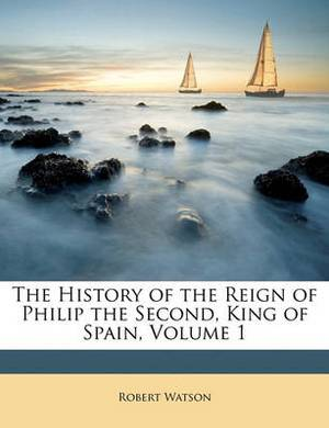 The History of the Reign of Philip the Second, King of Spain, Volume 1