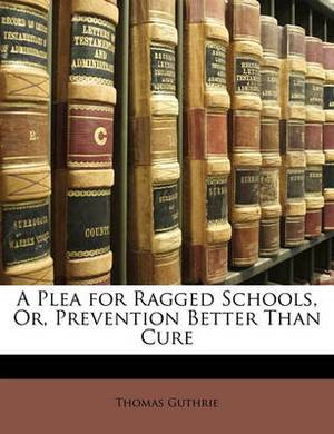 A Plea for Ragged Schools, Or, Prevention Better Than Cure