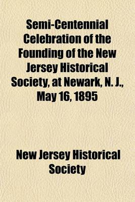 Semi-Centennial Celebration of the Founding of the New Jersey Historical Society, at Newark, N. J., May 16, 1895