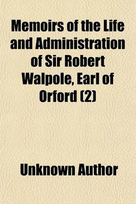 Memoirs of the Life and Administration of Sir Robert Walpole, Earl of Orford (Volume 2)