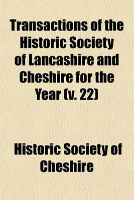 Transactions of the Historic Society of Lancashire and Cheshire for the Year (V. 22)