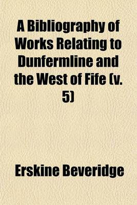 A Bibliography of Works Relating to Dunfermline and the West of Fife (V. 5)