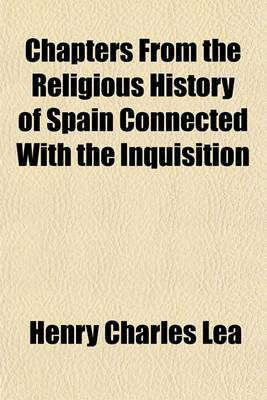 Chapters from the Religious History of Spain Connected with the Inquisition
