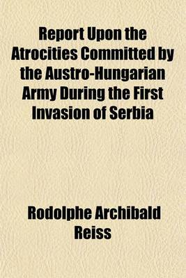 Report Upon the Atrocities Committed by the Austro-Hungarian Army During the First Invasion of Serbia